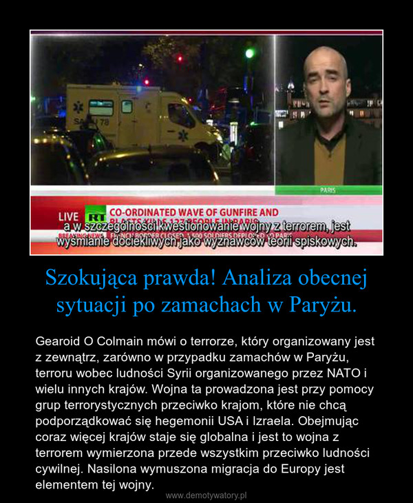 Szokująca prawda! Analiza obecnej sytuacji po zamachach w Paryżu. – Gearoid O Colmain mówi o terrorze, który organizowany jest z zewnątrz, zarówno w przypadku zamachów w Paryżu, terroru wobec ludności Syrii organizowanego przez NATO i wielu innych krajów. Wojna ta prowadzona jest przy pomocy grup terrorystycznych przeciwko krajom, które nie chcą podporządkować się hegemonii USA i Izraela. Obejmując coraz więcej krajów staje się globalna i jest to wojna z terrorem wymierzona przede wszystkim przeciwko ludności cywilnej. Nasilona wymuszona migracja do Europy jest elementem tej wojny.