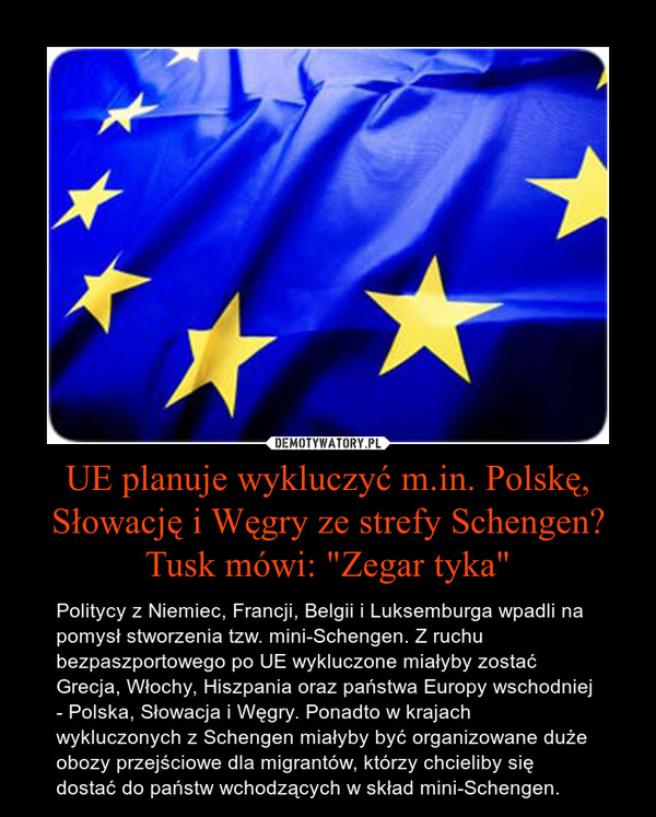 """UE planuje wykluczyć m.in. Polskę, Słowację i Węgry ze strefy Schengen? Tusk mówi: """"Zegar tyka"""" – Politycy z Niemiec, Francji, Belgii i Luksemburga wpadli na pomysł stworzenia tzw. mini-Schengen. Z ruchu bezpaszportowego po UE wykluczone miałyby zostać Grecja, Włochy, Hiszpania oraz państwa Europy wschodniej - Polska, Słowacja i Węgry. Ponadto w krajach wykluczonych z Schengen miałyby być organizowane duże obozy przejściowe dla migrantów, którzy chcieliby się dostać do państw wchodzących w skład mini-Schengen."""