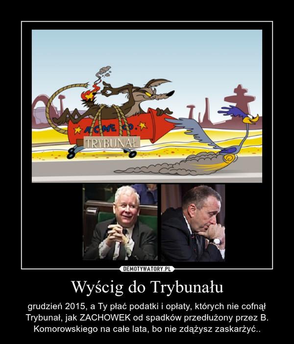 Wyścig do Trybunału – grudzień 2015, a Ty płać podatki i opłaty, których nie cofnął Trybunał, jak ZACHOWEK od spadków przedłużony przez B. Komorowskiego na całe lata, bo nie zdążysz zaskarżyć..