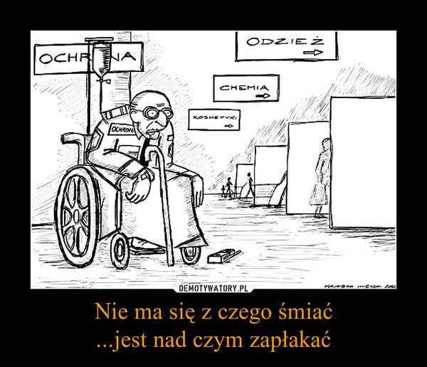 Nie ma się z czego śmiać...jest nad czym zapłakać –