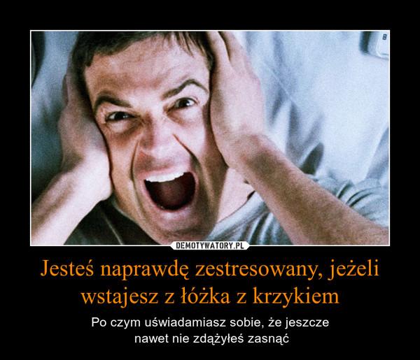 Jesteś naprawdę zestresowany, jeżeli wstajesz z łóżka z krzykiem – Po czym uświadamiasz sobie, że jeszcze nawet nie zdążyłeś zasnąć