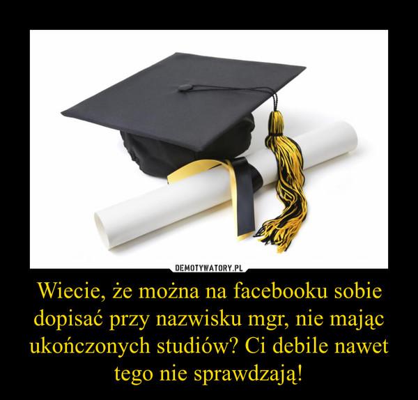Wiecie, że można na facebooku sobie dopisać przy nazwisku mgr, nie mając ukończonych studiów? Ci debile nawet tego nie sprawdzają! –