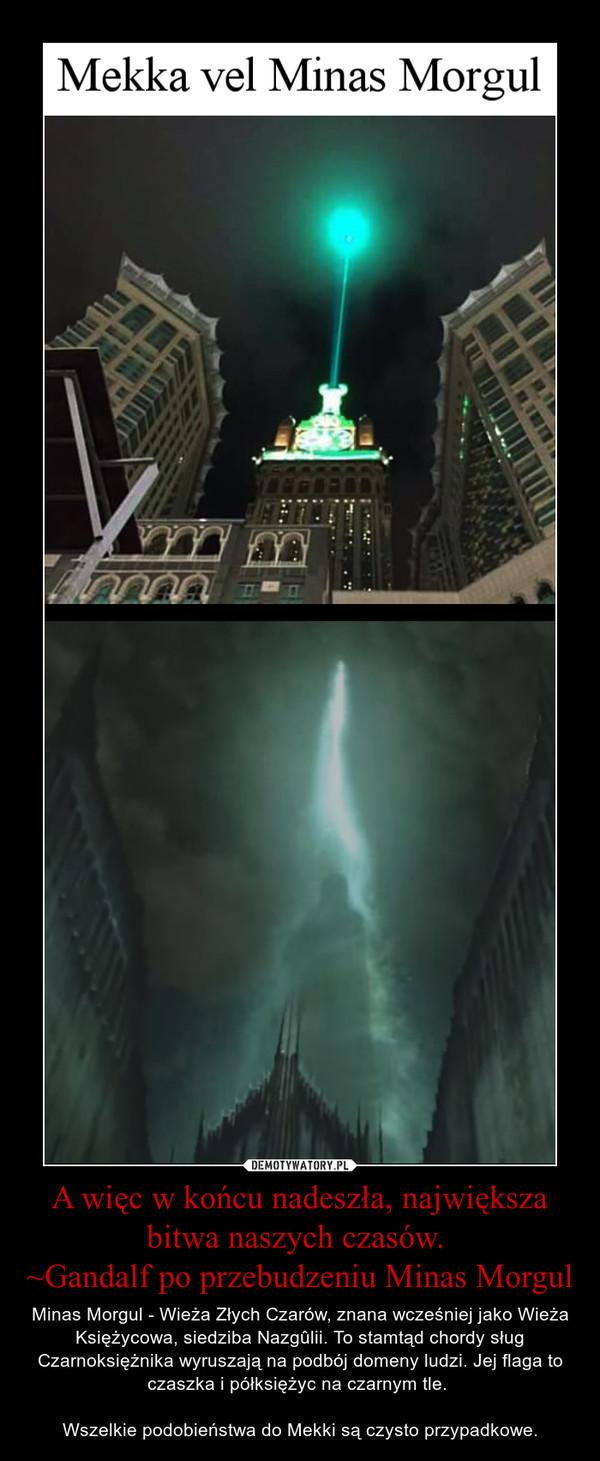 A więc w końcu nadeszła, największa bitwa naszych czasów. ~Gandalf po przebudzeniu Minas Morgul – Minas Morgul - Wieża Złych Czarów, znana wcześniej jako Wieża Księżycowa, siedziba Nazgûlii. To stamtąd chordy sług Czarnoksiężnika wyruszają na podbój domeny ludzi. Jej flaga to czaszka i półksiężyc na czarnym tle. Wszelkie podobieństwa do Mekki są czysto przypadkowe.