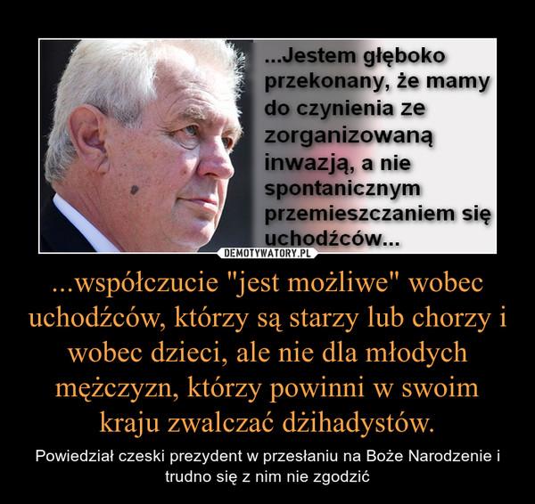 """...współczucie """"jest możliwe"""" wobec uchodźców, którzy są starzy lub chorzy i wobec dzieci, ale nie dla młodych mężczyzn, którzy powinni w swoim kraju zwalczać dżihadystów. – Powiedział czeski prezydent w przesłaniu na Boże Narodzenie i trudno się z nim nie zgodzić"""
