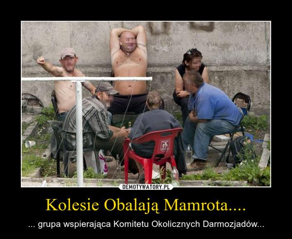 Kolesie Obalają Mamrota.... – ... grupa wspierająca Komitetu Okolicznych Darmozjadów...