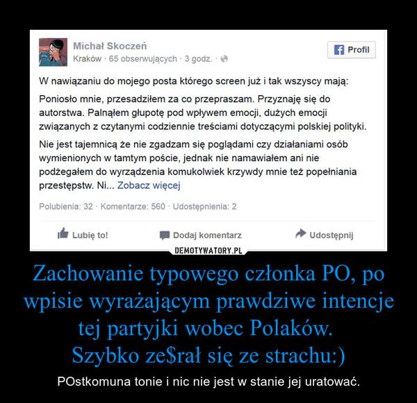Zachowanie typowego członka PO, po wpisie wyrażającym prawdziwe intencje tej partyjki wobec Polaków. Szybko ze$rał się ze strachu:) – POstkomuna tonie i nic nie jest w stanie jej uratować.