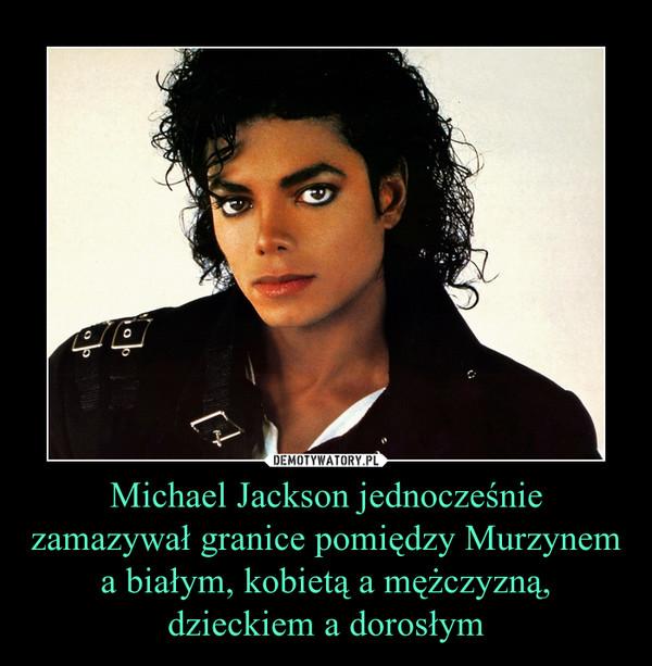 Michael Jackson jednocześnie zamazywał granice pomiędzy Murzynem a białym, kobietą a mężczyzną, dzieckiem a dorosłym –