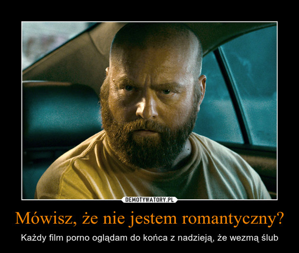Mówisz, że nie jestem romantyczny? – Każdy film porno oglądam do końca z nadzieją, że wezmą ślub