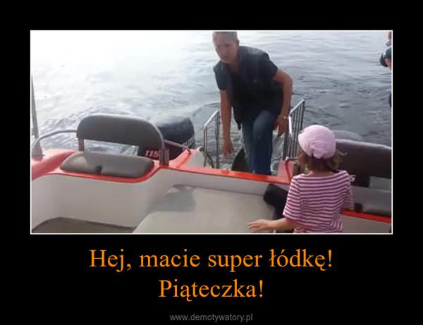 Hej, macie super łódkę!Piąteczka! –