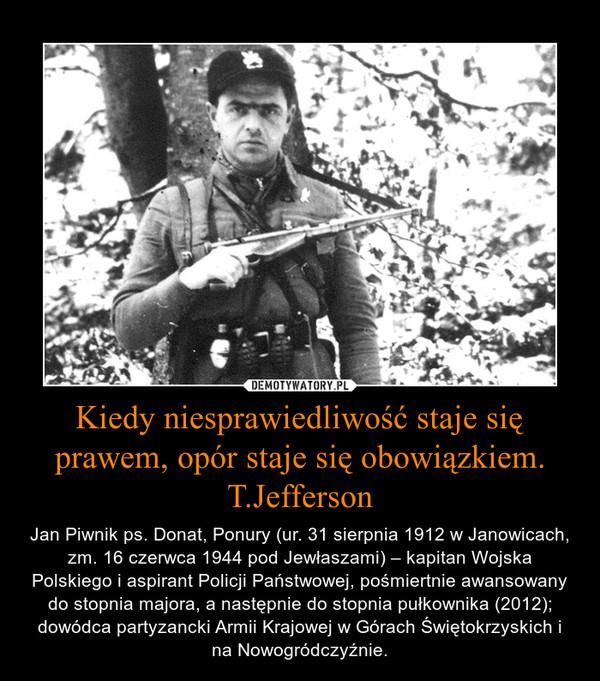 Kiedy niesprawiedliwość staje się prawem, opór staje się obowiązkiem.T.Jefferson – Jan Piwnik ps. Donat, Ponury (ur. 31 sierpnia 1912 w Janowicach, zm. 16 czerwca 1944 pod Jewłaszami) – kapitan Wojska Polskiego i aspirant Policji Państwowej, pośmiertnie awansowany do stopnia majora, a następnie do stopnia pułkownika (2012); dowódca partyzancki Armii Krajowej w Górach Świętokrzyskich i na Nowogródczyźnie.