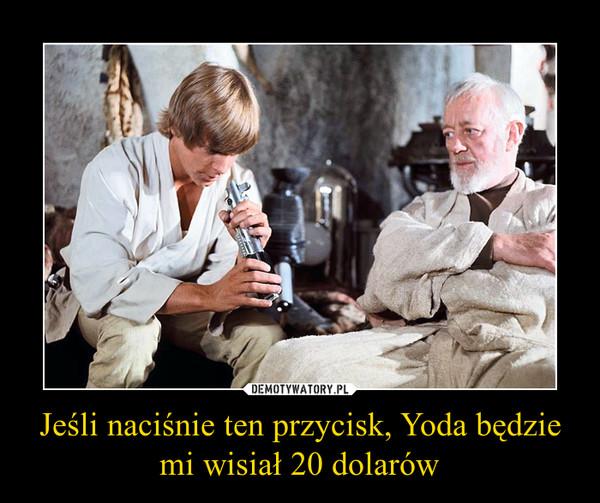 Jeśli naciśnie ten przycisk, Yoda będzie mi wisiał 20 dolarów –