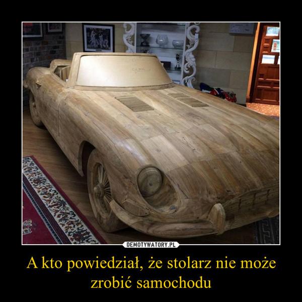 A kto powiedział, że stolarz nie możezrobić samochodu –