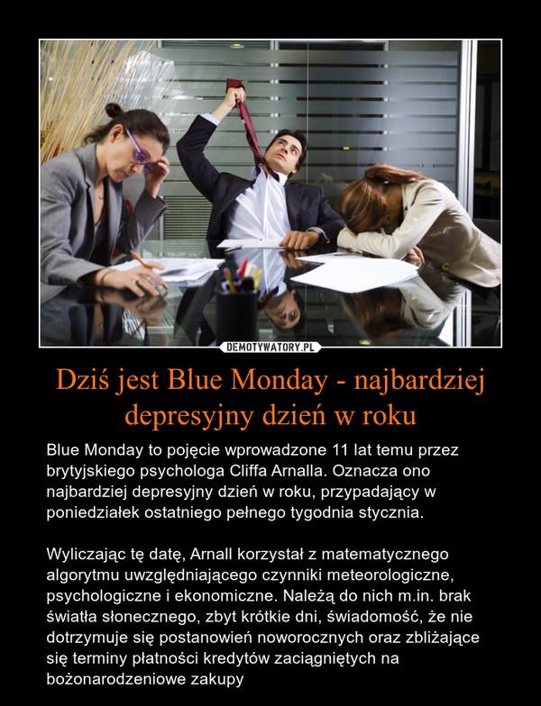 Dziś jest Blue Monday - najbardziej depresyjny dzień w roku – Blue Monday to pojęcie wprowadzone 11 lat temu przez brytyjskiego psychologa Cliffa Arnalla. Oznacza ono najbardziej depresyjny dzień w roku, przypadający w poniedziałek ostatniego pełnego tygodnia stycznia. Wyliczając tę datę, Arnall korzystał z matematycznego algorytmu uwzględniającego czynniki meteorologiczne, psychologiczne i ekonomiczne. Należą do nich m.in. brak światła słonecznego, zbyt krótkie dni, świadomość, że nie dotrzymuje się postanowień noworocznych oraz zbliżające się terminy płatności kredytów zaciągniętych na bożonarodzeniowe zakupy