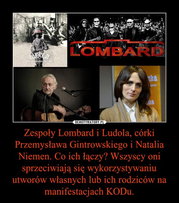 Zespoły Lombard i Ludola, córki Przemysława Gintrowskiego i Natalia Niemen. Co ich łączy? Wszyscy oni sprzeciwiają się wykorzystywaniu utworów własnych lub ich rodziców na manifestacjach KODu. –
