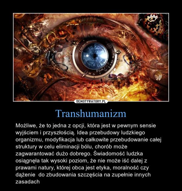 Transhumanizm – Możliwe, że to jedna z opcji, która jest w pewnym sensie wyjściem i przyszłością. Idea przebudowy ludzkiego organizmu, modyfikacja lub całkowite przebudowanie całej struktury w celu eliminacji bólu, chorób może zagwarantować dużo dobrego. Świadomość ludzka osiągnęła tak wysoki poziom, że nie może iść dalej z prawami natury, której obca jest etyka, moralność czy dążenie  do zbudowania szczęścia na zupełnie innych zasadach