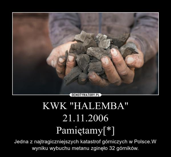 """KWK """"HALEMBA""""21.11.2006Pamiętamy[*] – Jedna z najtragiczniejszych katastrof górniczych w Polsce.W wyniku wybuchu metanu zginęło 32 górników."""