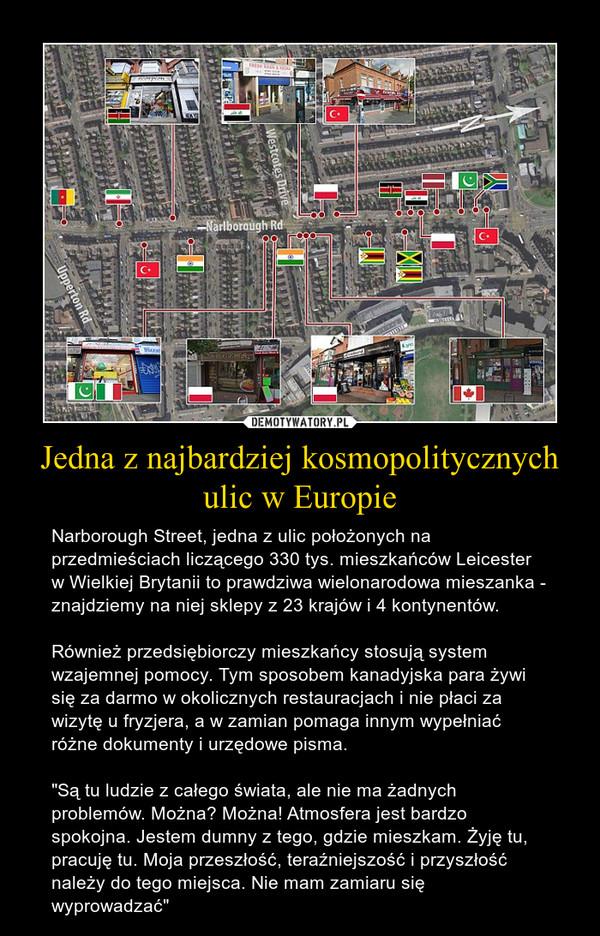 """Jedna z najbardziej kosmopolitycznych ulic w Europie – Narborough Street, jedna z ulic położonych na przedmieściach liczącego 330 tys. mieszkańców Leicester w Wielkiej Brytanii to prawdziwa wielonarodowa mieszanka - znajdziemy na niej sklepy z 23 krajów i 4 kontynentów.Również przedsiębiorczy mieszkańcy stosują system wzajemnej pomocy. Tym sposobem kanadyjska para żywi się za darmo w okolicznych restauracjach i nie płaci za wizytę u fryzjera, a w zamian pomaga innym wypełniać różne dokumenty i urzędowe pisma.""""Są tu ludzie z całego świata, ale nie ma żadnych problemów. Można? Można! Atmosfera jest bardzo spokojna. Jestem dumny z tego, gdzie mieszkam. Żyję tu, pracuję tu. Moja przeszłość, teraźniejszość i przyszłość należy do tego miejsca. Nie mam zamiaru się wyprowadzać"""""""