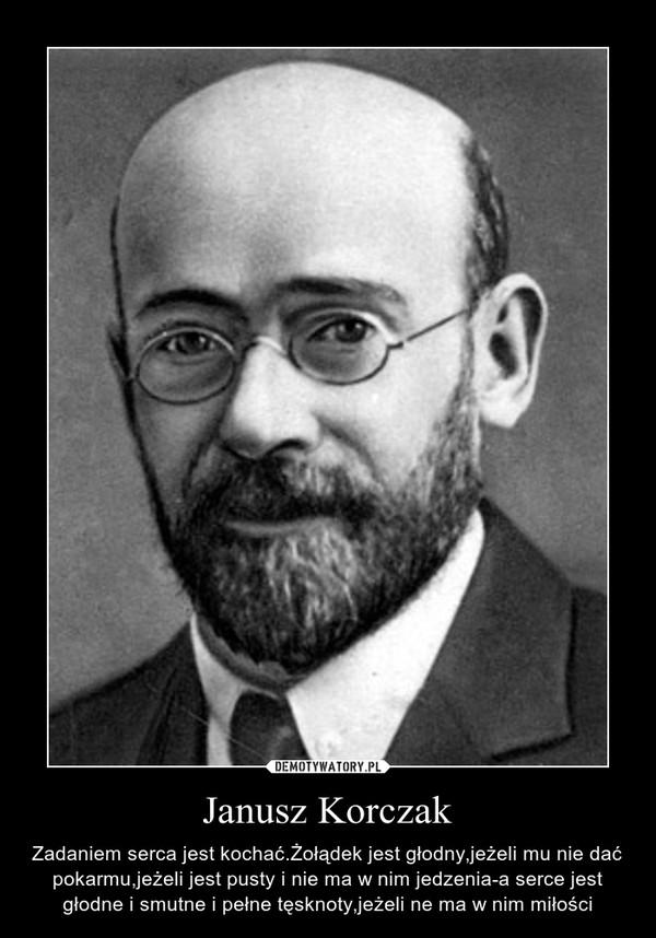 Janusz Korczak – Zadaniem serca jest kochać.Żołądek jest głodny,jeżeli mu nie dać pokarmu,jeżeli jest pusty i nie ma w nim jedzenia-a serce jest głodne i smutne i pełne tęsknoty,jeżeli ne ma w nim miłości