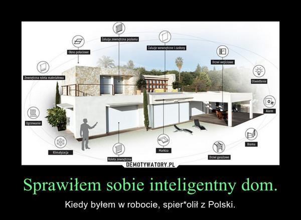 Sprawiłem sobie inteligentny dom. – Kiedy byłem w robocie, spier*olił z Polski.