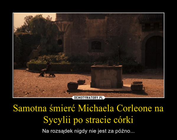 Samotna śmierć Michaela Corleone na Sycylii po stracie córki – Na rozsądek nigdy nie jest za późno...