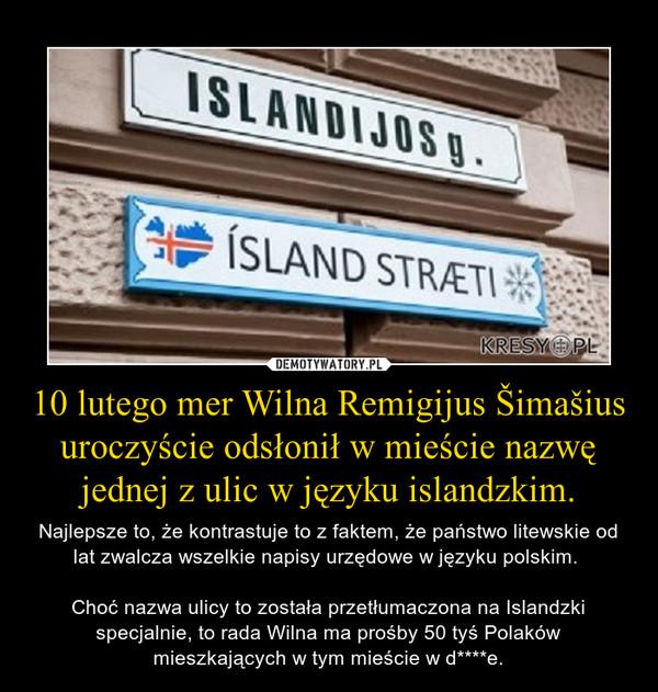 10 lutego mer Wilna Remigijus Šimašius uroczyście odsłonił w mieście nazwę jednej z ulic w języku islandzkim. – Najlepsze to, że kontrastuje to z faktem, że państwo litewskie od lat zwalcza wszelkie napisy urzędowe w języku polskim. Choć nazwa ulicy to została przetłumaczona na Islandzki specjalnie, to rada Wilna ma prośby 50 tyś Polaków mieszkających w tym mieście w d****e.