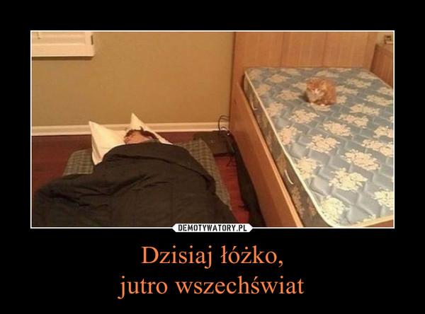 Dzisiaj łóżko,jutro wszechświat –
