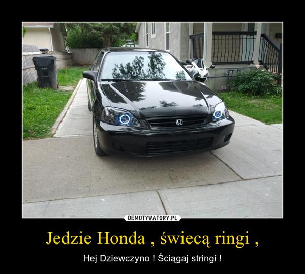 Jedzie Honda , świecą ringi , – Hej Dziewczyno ! Ściągaj stringi !