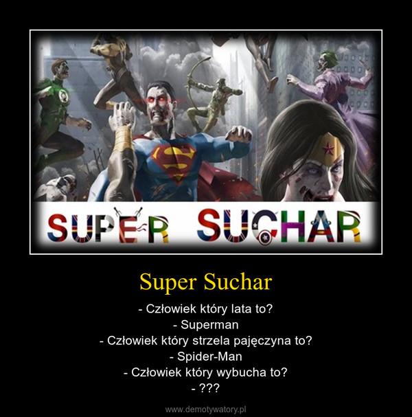 Super Suchar – - Człowiek który lata to?- Superman- Człowiek który strzela pajęczyna to?- Spider-Man- Człowiek który wybucha to?- ???