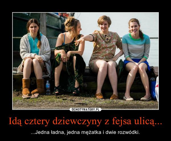 Idą cztery dziewczyny z fejsa ulicą... – ...Jedna ładna, jedna mężatka i dwie rozwódki.