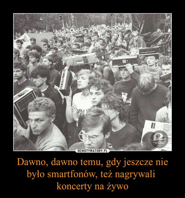 Dawno, dawno temu, gdy jeszcze nie było smartfonów, też nagrywali koncerty na żywo –