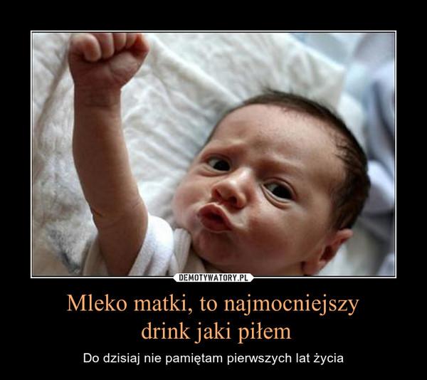 Mleko matki, to najmocniejszy drink jaki piłem – Do dzisiaj nie pamiętam pierwszych lat życia