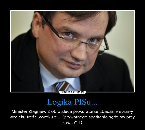 """Logika PISu... – Minister Zbigniew Ziobro zleca prokuraturze zbadanie sprawy wycieku treści wyroku z.... """"prywatnego spotkania sędziów przy kawce"""" :D"""