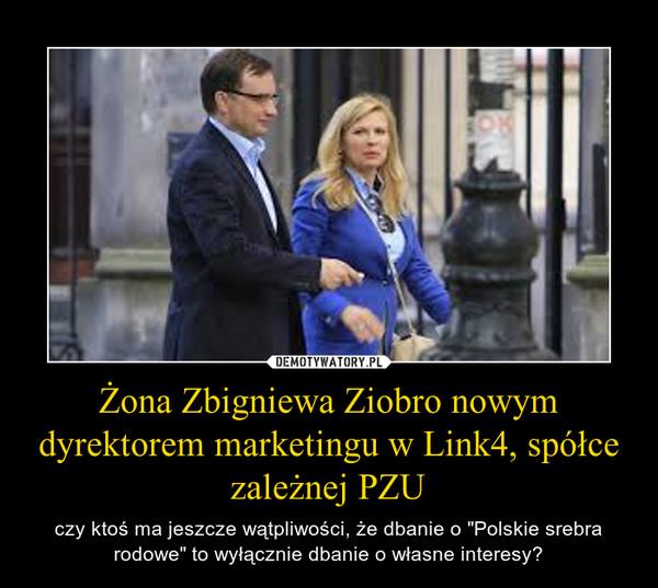 """Żona Zbigniewa Ziobro nowym dyrektorem marketingu w Link4, spółce zależnej PZU – czy ktoś ma jeszcze wątpliwości, że dbanie o """"Polskie srebra rodowe"""" to wyłącznie dbanie o własne interesy?"""
