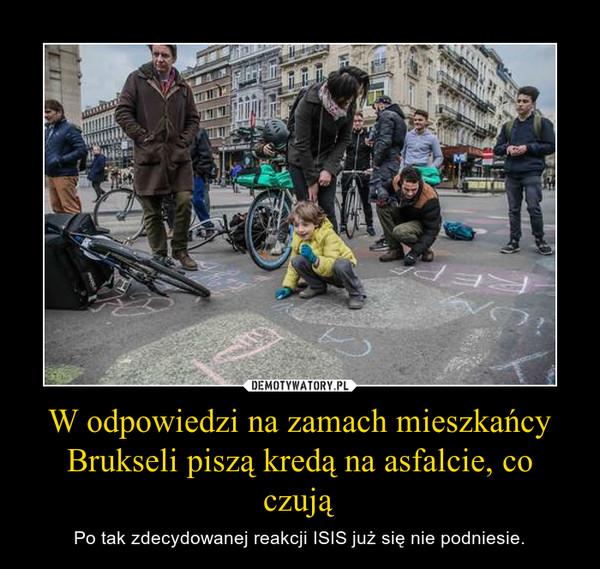 W odpowiedzi na zamach mieszkańcy Brukseli piszą kredą na asfalcie, co czują – Po tak zdecydowanej reakcji ISIS już się nie podniesie.