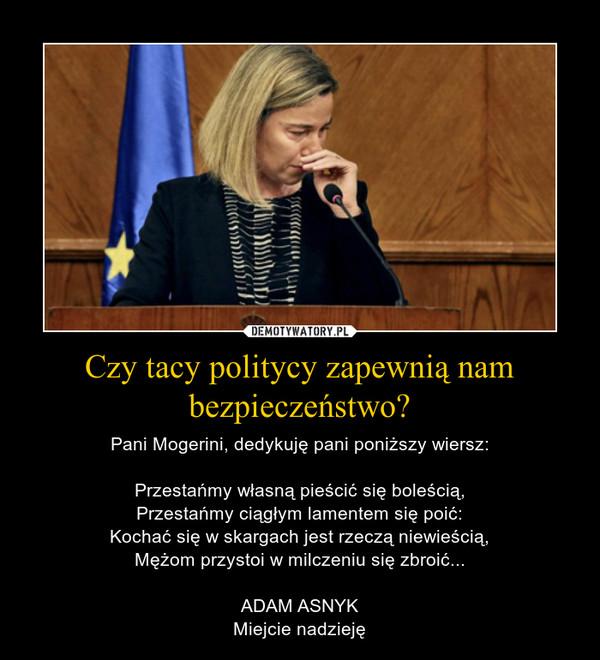 Czy tacy politycy zapewnią nam bezpieczeństwo? – Pani Mogerini, dedykuję pani poniższy wiersz:Przestańmy własną pieścić się boleścią,Przestańmy ciągłym lamentem się poić:Kochać się w skargach jest rzeczą niewieścią,Mężom przystoi w milczeniu się zbroić...ADAM ASNYKMiejcie nadzieję