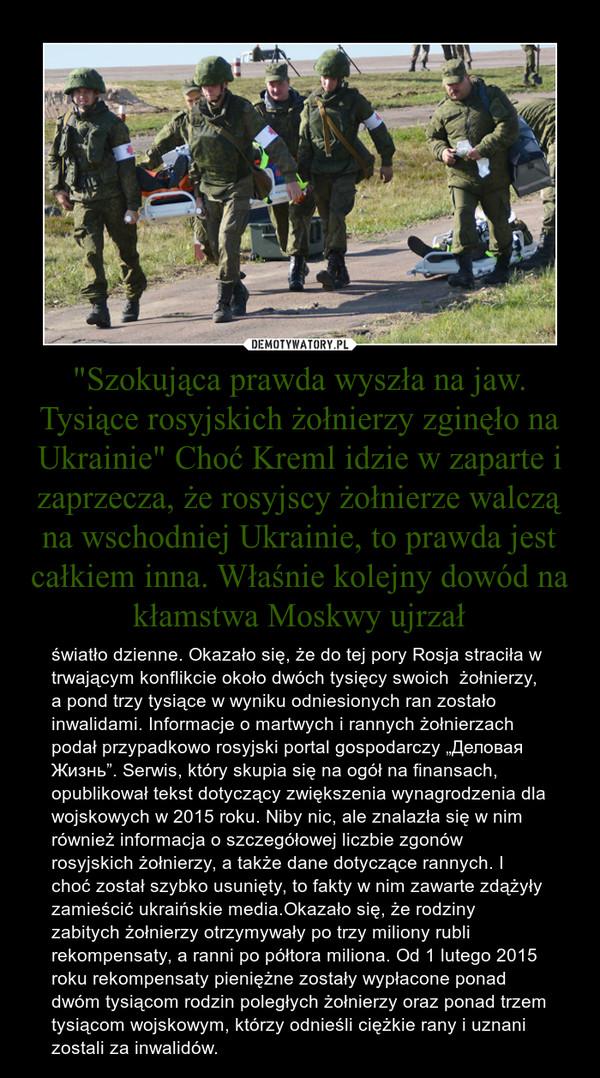 """""""Szokująca prawda wyszła na jaw. Tysiące rosyjskich żołnierzy zginęło na Ukrainie"""" Choć Kreml idzie w zaparte i zaprzecza, że rosyjscy żołnierze walczą na wschodniej Ukrainie, to prawda jest całkiem inna. Właśnie kolejny dowód na kłamstwa Moskwy – światło dzienne. Okazało się, że do tej pory Rosja straciła w trwającym konflikcie około dwóch tysięcy swoich  żołnierzy, a pond trzy tysiące w wyniku odniesionych ran zostało inwalidami. Informacje o martwych i rannych żołnierzach podał przypadkowo rosyjski portal gospodarczy """"Деловая Жизнь"""". Serwis, który skupia się na ogół na finansach, opublikował tekst dotyczący zwiększenia wynagrodzenia dla wojskowych w 2015 roku. Niby nic, ale znalazła się w nim również informacja o szczegółowej liczbie zgonów rosyjskich żołnierzy, a także dane dotyczące rannych. I choć został szybko usunięty, to fakty w nim zawarte zdążyły zamieścić ukraińskie media.Okazało się, że rodziny zabitych żołnierzy otrzymywały po trzy miliony rubli rekompensaty, a ranni po półtora miliona. Od 1 lutego 2015 roku rekompensaty pieniężne zostały wypłacone ponad dwóm tysiącom rodzin poległych żołnierzy oraz ponad trzem tysiącom wojskowym, którzy odnieśli ciężkie rany i uznani zostali za inwalidów."""