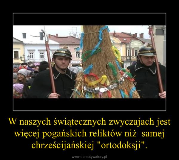 """W naszych świątecznych zwyczajach jest więcej pogańskich reliktów niż  samej chrześcijańskiej """"ortodoksji"""". –"""