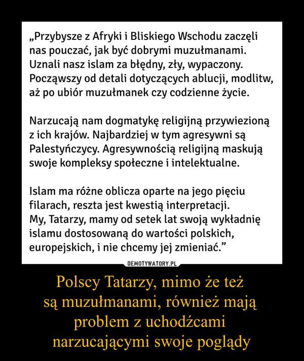 """Polscy Tatarzy, mimo że też są muzułmanami, również mają problem z uchodźcami narzucającymi swoje poglądy –  """"Przybysze z Afryki i Bliskiego Wschodu zaczęli nas pouczać, jak być dobrymi muzułmanami. Uznali nasz islam za błędny, zły, wypaczony. Począwszy od detali dotyczących ablucji, modlitw, aż po ubiór muzułmanek czy codzienne życie. Narzucają nam dogmatykę religijną przywiezioną z ich krajów. Najbardziej w tym agresywni są Palestyńczycy. Agresywnością religijną maskują swoje kompleksy społeczne i intelektualne. Islam ma różne oblicza oparte na jego pięciu filarach, reszta jest kwestią interpretacji. My, Tatarzy, mamy od setek lat swoją wykładnię islamu dostosowaną do wartości polskich, europejskich, i nie chcemy jej zmieniać."""""""