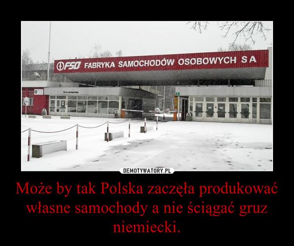 Może by tak Polska zaczęła produkować własne samochody a nie ściągać gruz niemiecki. –
