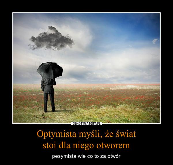 Optymista myśli, że światstoi dla niego otworem – pesymista wie co to za otwór