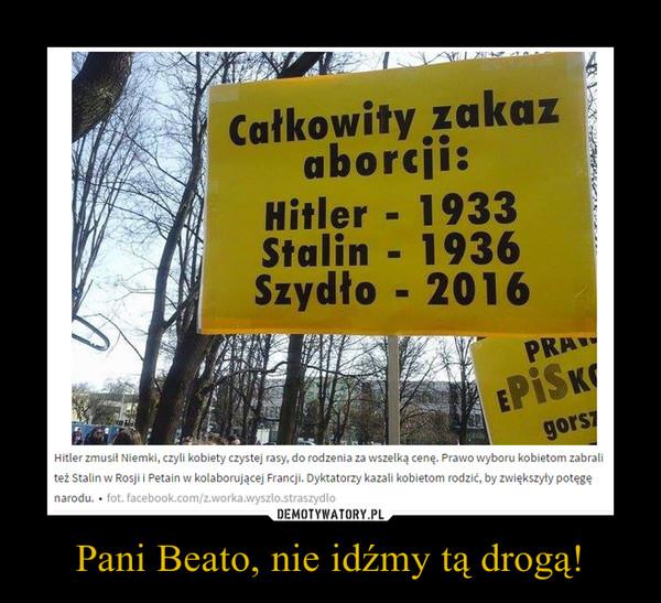 Pani Beato, nie idźmy tą drogą! –  Całkowity zakaz aborcji:Hitler 1933Stalin 1936Szydło 2016