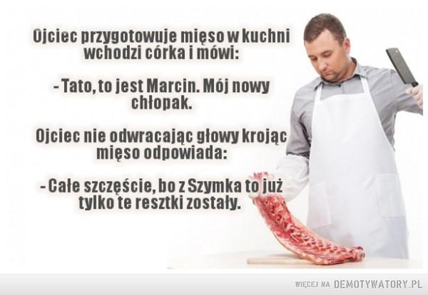 Mistrz riposty –  Ojciec w kuchni przygotowuje mięso. Wchodzicórka i mówi:- Tato, poznaj Marcina, on z nami zamieszka.Ojciec nie odwraca głowy i mieląc mięsoodpowiada:- W samą porę. Bo z Szymka już tylko te resztkizostały...