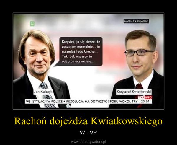 Rachoń dojeżdża Kwiatkowskiego – W TVP