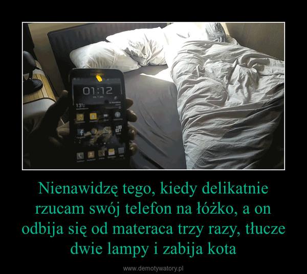 Nienawidzę tego, kiedy delikatnie rzucam swój telefon na łóżko, a on odbija się od materaca trzy razy, tłucze dwie lampy i zabija kota –