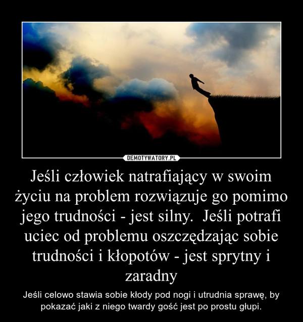 Jeśli człowiek natrafiający w swoim życiu na problem rozwiązuje go pomimo jego trudności - jest silny.  Jeśli potrafi uciec od problemu oszczędzając sobie trudności i kłopotów - jest sprytny i zaradny – Jeśli celowo stawia sobie kłody pod nogi i utrudnia sprawę, by pokazać jaki z niego twardy gość jest po prostu głupi.