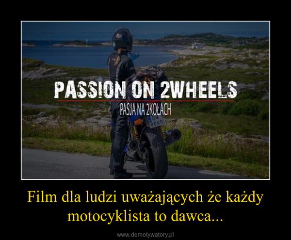 Film dla ludzi uważających że każdy motocyklista to dawca... –