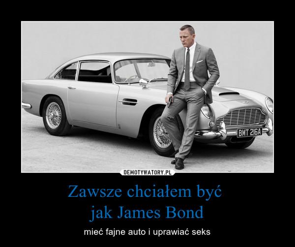 Zawsze chciałem być jak James Bond – mieć fajne auto i uprawiać seks