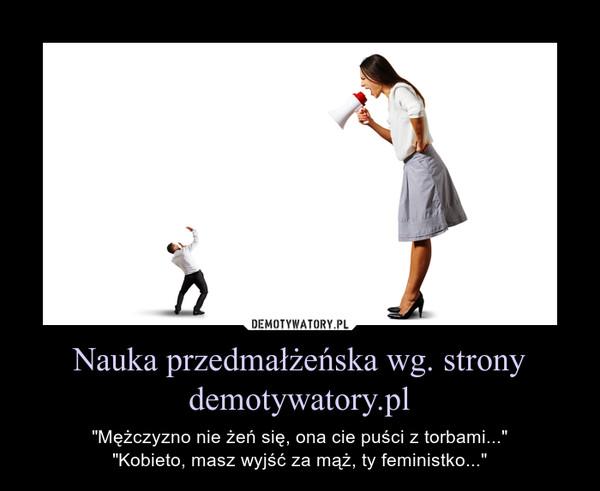 """Nauka przedmałżeńska wg. strony demotywatory.pl – """"Mężczyzno nie żeń się, ona cie puści z torbami...""""""""Kobieto, masz wyjść za mąż, ty feministko..."""""""