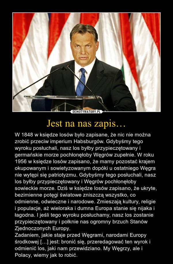 Jest na nas zapis… – W 1848 w księdze losów było zapisane, że nic nie można zrobić przeciw imperium Habsburgów. Gdybyśmy tego wyroku posłuchali, nasz los byłby przypieczętowany i germańskie morze pochłonęłoby Węgrów zupełnie. W roku 1956 w księdze losów zapisano, że mamy pozostać krajem okupowanym i sowietyzowanym dopóki u ostatniego Węgra nie wytępi się patriotyzmu. Gdybyśmy tego posłuchali, nasz los byłby przypieczętowany i Węgrów pochłonęłoby sowieckie morze. Dziś w księdze losów zapisano, że ukryte, bezimienne potęgi światowe zniszczą wszystko, co odmienne, odwieczne i narodowe. Zmieszają kultury, religie i populacje, aż wieloraka i dumna Europa stanie się nijaka i łagodna. I jeśli tego wyroku posłuchamy, nasz los zostanie przypieczętowany i połknie nas ogromny brzuch Stanów Zjednoczonych Europy.Zadaniem, jakie staje przed Węgrami, narodami Europy środkowej […] jest: bronić się, przeredagować ten wyrok i odmienić los, jaki nam przewidziano. My Węgrzy, ale i Polacy, wiemy jak to robić.