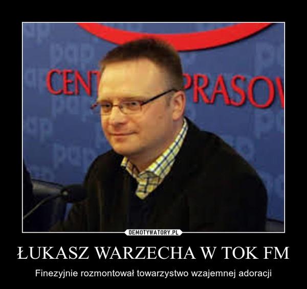 ŁUKASZ WARZECHA W TOK FM – Finezyjnie rozmontował towarzystwo wzajemnej adoracji
